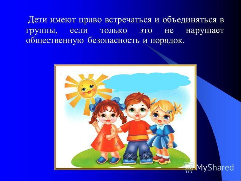 Дети имеют право встречаться и объединяться в группы, если только это не нарушает общественную безопасность и порядок.