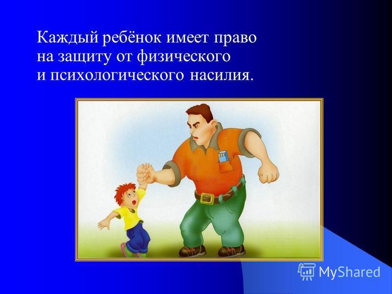 Каждый ребёнок имеет право на защиту от физического и психологического насилия.