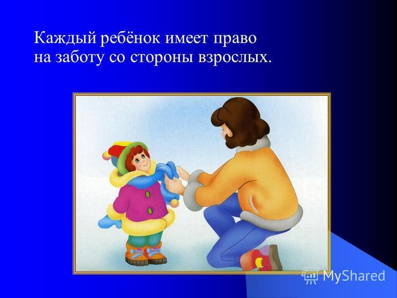 Каждый ребёнок имеет право на заботу со стороны взрослых.