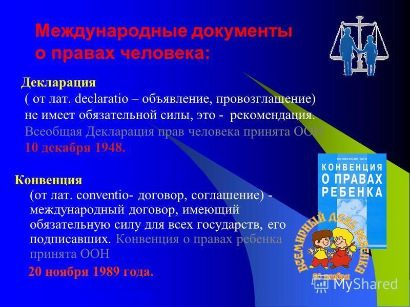 Международные документы о правах человека: Декларация ( от лат. declaratio – объявление, провозглашение) не имеет обязательной силы, это - рекомендация. Всеобщая Декларация прав человека принята ООН 10 декабря 1948. Конвенция (от лат. conventio- дого