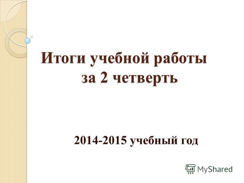 Итоги учебной работы за 2 четверть 2014-2015 учебный год