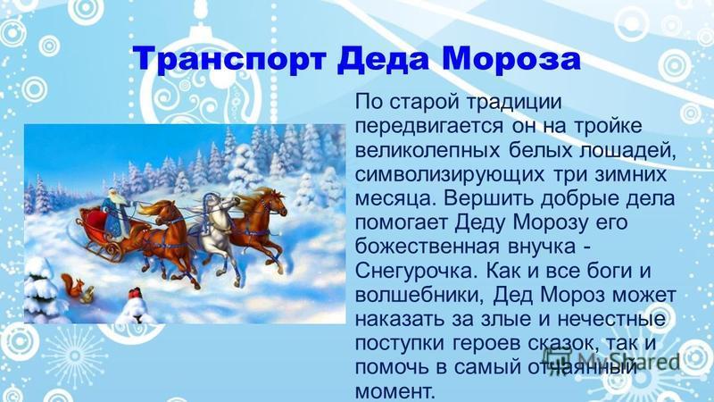 Транспорт Деда Мороза По старой традиции передвигается он на тройке великолепных белых лошадей, символизирующих три зимних месяца. Вершить добрые дела помогает Деду Морозу его божественная внучка - Снегурочка. Как и все боги и волшебники, Дед Мороз м