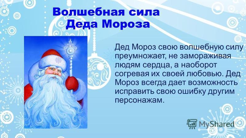 Волшебная сила Деда Мороза Дед Мороз свою волшебную силу преумножает, не замораживая людям сердца, а наоборот согревая их своей любовью. Дед Мороз всегда дает возможность исправить свою ошибку другим персонажам.