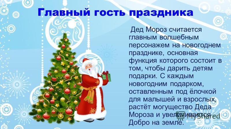 Главный гость праздника Дед Мороз считается главным волшебным персонажем на новогоднем празднике, основная функция которого состоит в том, чтобы дарить детям подарки. С каждым новогодним подарком, оставленным под ёлочкой для малышей и взрослых, растё