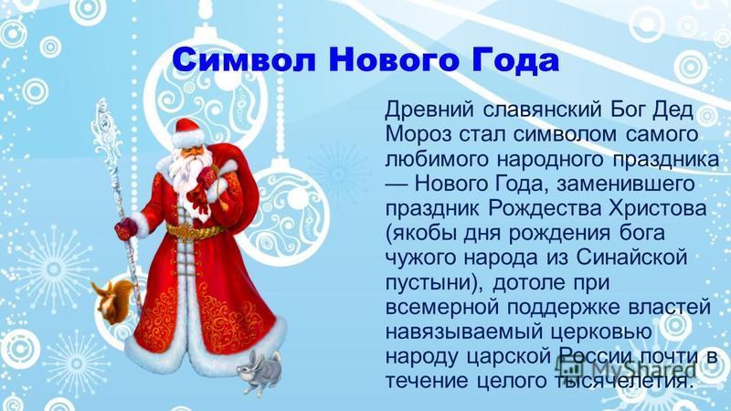 Символ Нового Года Древний славянский Бог Дед Мороз стал символом самого любимого народного праздника Нового Года, заменившего праздник Рождества Христова (якобы дня рождения бога чужого народа из Синайской пустыни), дотоле при всемерной поддержке вл