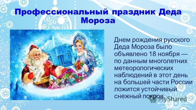 Профессиональный праздник Деда Мороза Днем рождения русского Деда Мороза было объявлено 18 ноября по данным многолетних метеорологических наблюдений в этот день на большей части России ложится устойчивый снежный покров.