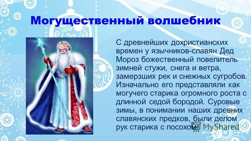 Могущественный волшебник С древнейших дохристианских времен у язычников-славян Дед Мороз божественный повелитель зимней стужи, снега и ветра, замерзших рек и снежных сугробов. Изначально его представляли как могучего старика огромного роста с длинной