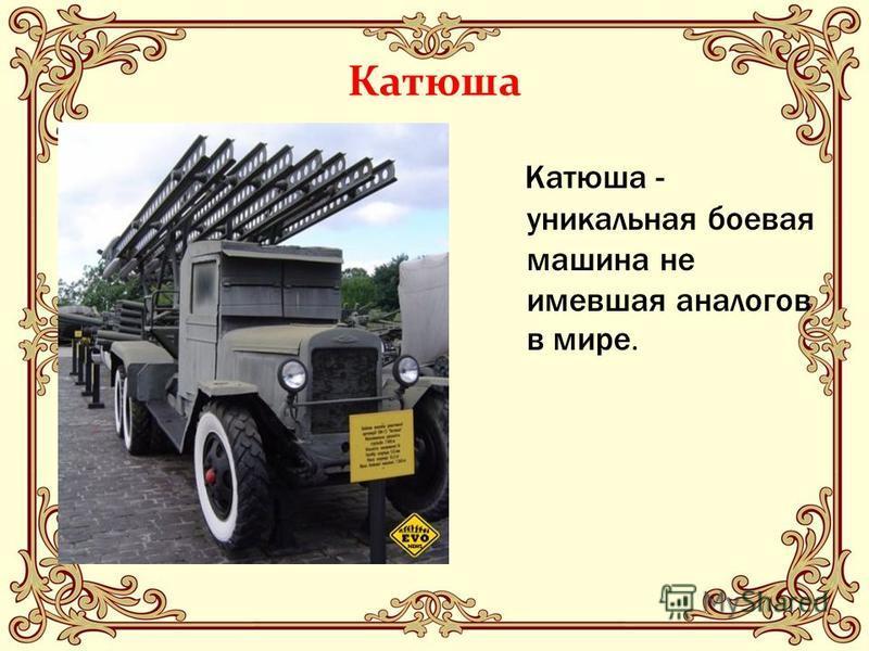 Катюша Катюша - уникальная боевая машина не имевшая аналогов в мире.