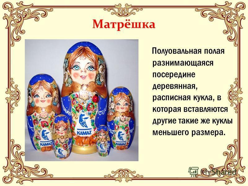 Матрёшка Полуовальная полая разнимающаяся посередине деревянная, расписная кукла, в которая вставляются другие такие же куклы меньшего размера.