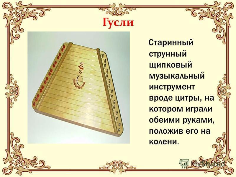 Гусли Старинный струнный щипковый музыкальный инструмент вроде цитры, на котором играли обеими руками, положив его на колени.