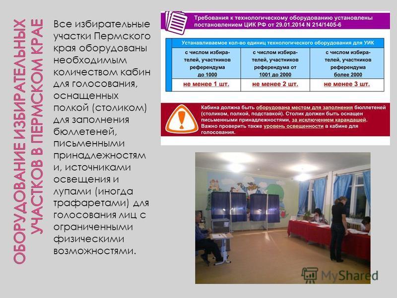 Все избирательные участки Пермского края оборудованы необходимым количеством кабин для голосования, оснащенных полкой (столиком) для заполнения бюллетеней, письменными принадлежностям и, источниками освещения и лупами (иногда трафаретами) для голосов