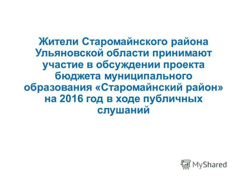 Жители Старомайнского района Ульяновской области принимают участие в обсуждении проекта бюджета муниципального образования «Старомайнский район» на 2016 год в ходе публичных слушаний