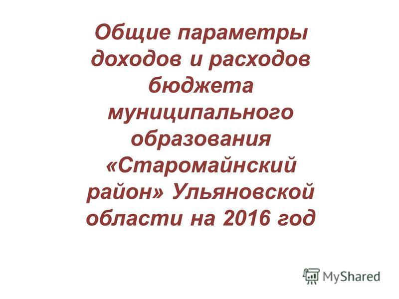 Общие параметры доходов и расходов бюджета муниципального образования «Старомайнский район» Ульяновской области на 2016 год