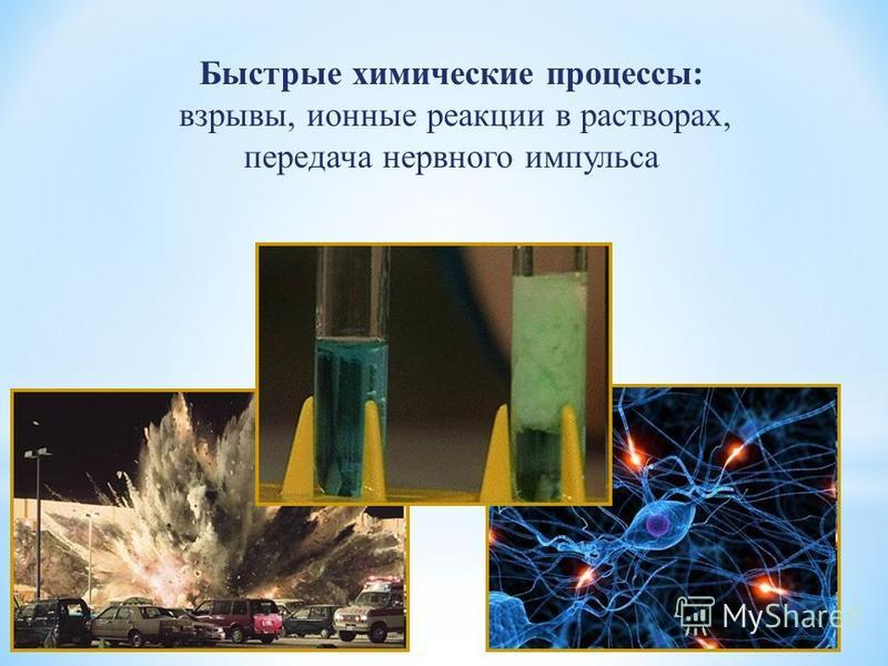 Быстрые химические процессы: взрывы, ионные реакции в растворах, передача нервного импульса