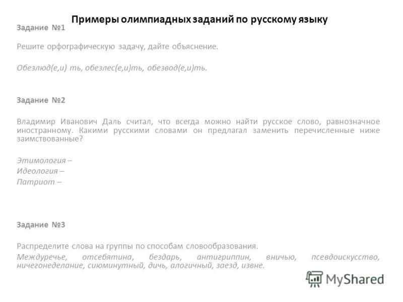 Примеры олимпиадных заданий по русскому языку Задание 1 Решите орфографическую задачу, дайте объяснение. Обезлюд(е,и) ть, обезлес(е,и)ть, обезводь(е,и)ть. Задание 2 Владимир Иванович Даль считал, что всегда можно найти русское слово, равнозначное ино