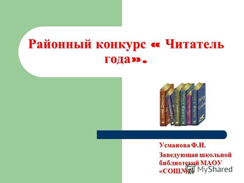 Районный конкурс « Читатель года ». Усманова Ф.И. Заведующая школьной библиотекой МАОУ «СОШ1»