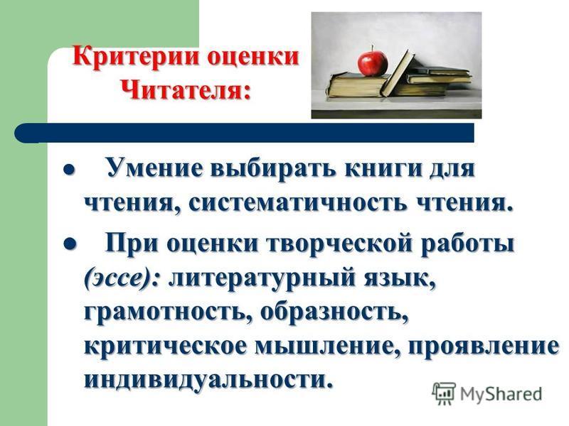 Умение выбирать книги для чтения, систематичность чтения. Умение выбирать книги для чтения, систематичность чтения. При оценки творческой работы (эссе): литературный язык, грамотность, образность, критическое мышление, проявление индивидуальности. Пр