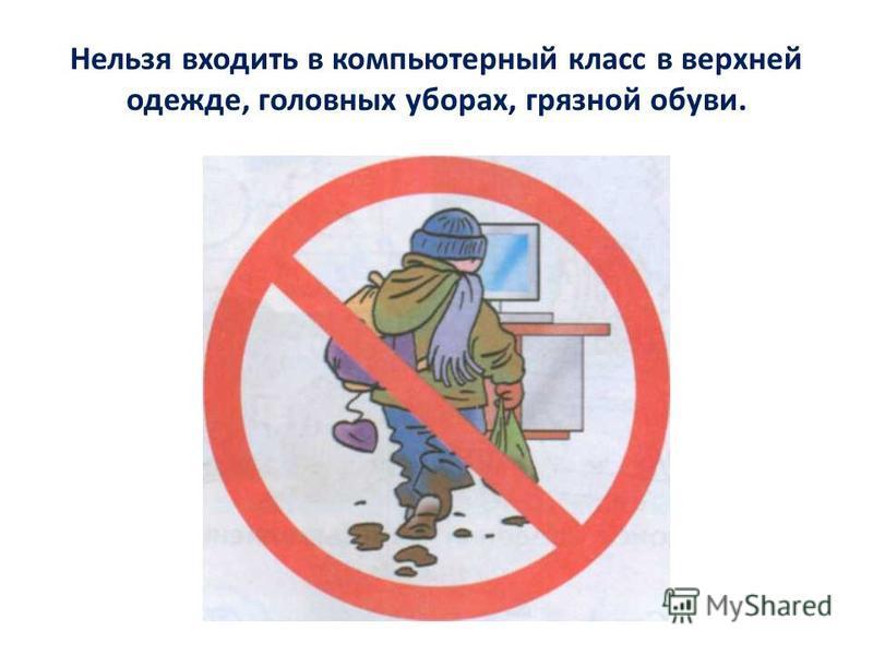 Нельзя входить в компьютерный класс в верхней одежде, головных уборах, грязной обуви.