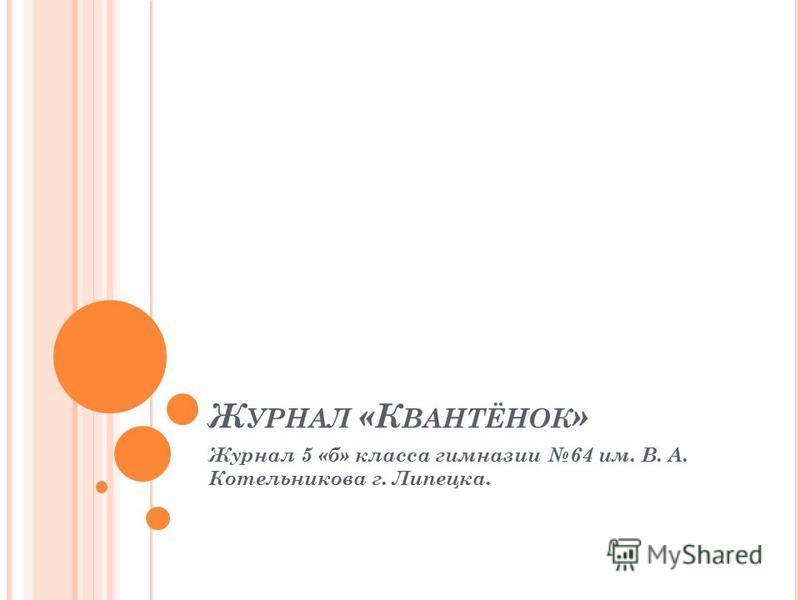 Ж УРНАЛ «К ВАНТЁНОК » Журнал 5 «б» класса гимназии 64 им. В. А. Котельникова г. Липецка.