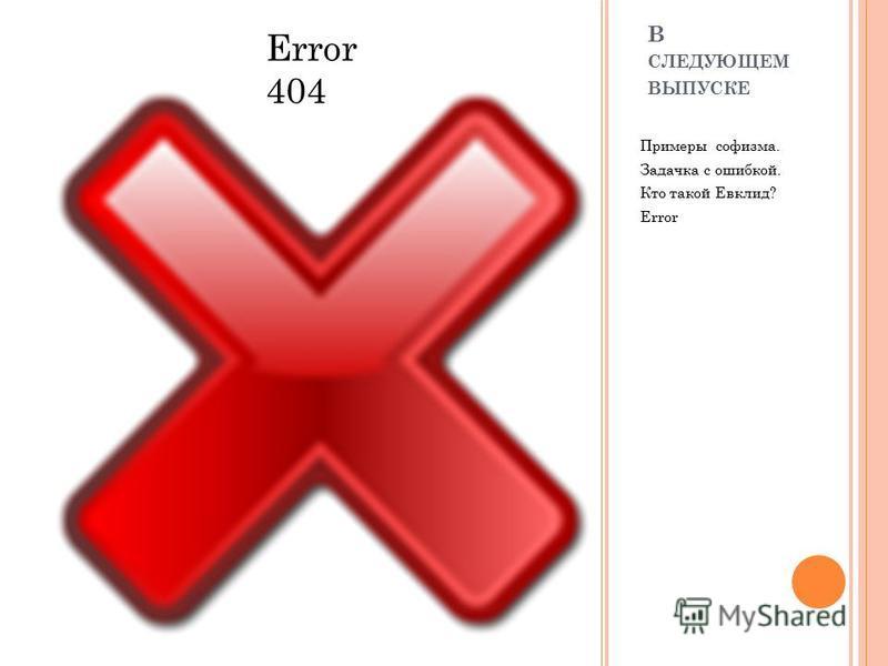 В СЛЕДУЮЩЕМ ВЫПУСКЕ Примеры софизма. Задачка с ошибкой. Кто такой Евклид? Error Error 404