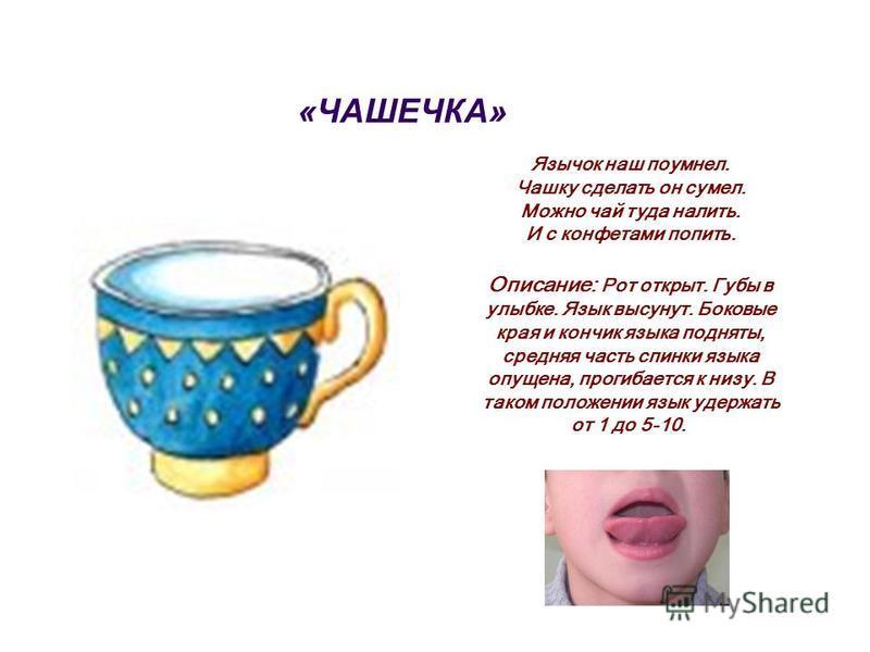 «ЧАШЕЧКА» Язычок наш поумнел. Чашку сделать он сумел. Можно чай туда налить. И с конфетами попить. Описание: Рот открыт. Губы в улыбке. Язык высунут. Боковые края и кончик языка подняты, средняя часть спинки языка опущена, прогибается к низу. В таком