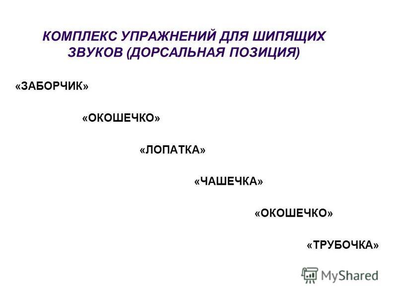 КОМПЛЕКС УПРАЖНЕНИЙ ДЛЯ ШИПЯЩИХ ЗВУКОВ (ДОРСАЛЬНАЯ ПОЗИЦИЯ) «ЗАБОРЧИК» «ОКОШЕЧКО» «ЛОПАТКА» «ЧАШЕЧКА» «ОКОШЕЧКО» «ТРУБОЧКА»
