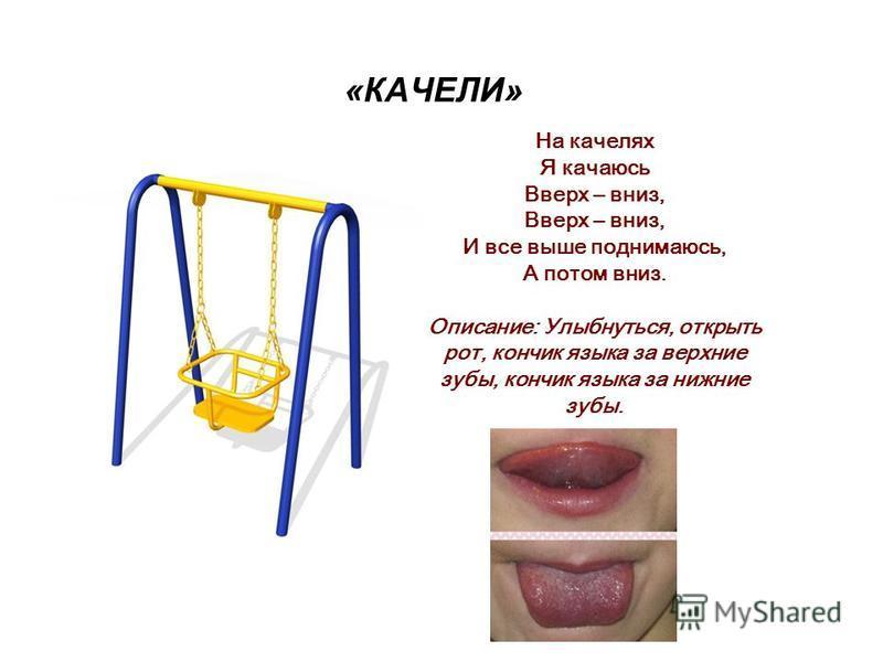 «КАЧЕЛИ» На качелях Я качаюсь Вверх – вниз, Вверх – вниз, И все выше поднимаюсь, А потом вниз. Описание: Улыбнуться, открыть рот, кончик языка за верхние зубы, кончик языка за нижние зубы.