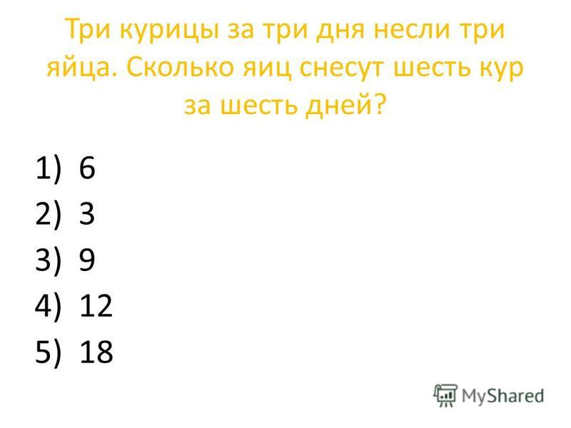 Три курицы за три дня несли три яйца. Сколько яиц снесут шесть кур за шесть дней? 1) 6 2) 3 3) 9 4) 12 5) 18