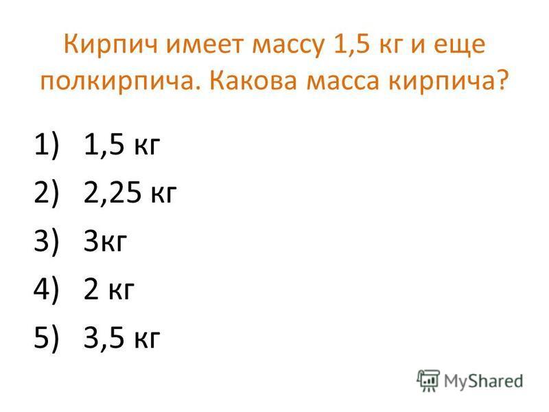 Кирпич имеет массу 1,5 кг и еще полкирпича. Какова масса кирпича? 1) 1,5 кг 2) 2,25 кг 3) 3 кг 4) 2 кг 5) 3,5 кг