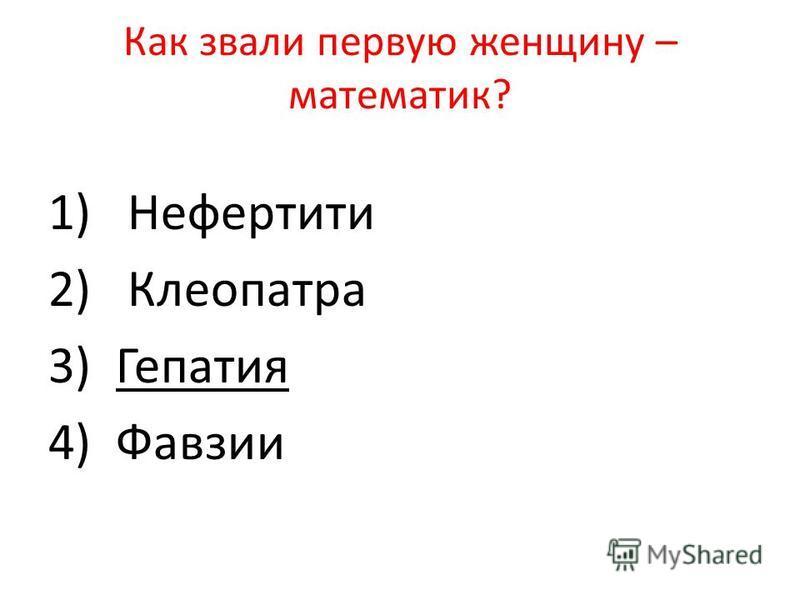 Как звали первую женщину – математик? 1) Нефертити 2) Клеопатра 3) Гепатия 4) Фавзии