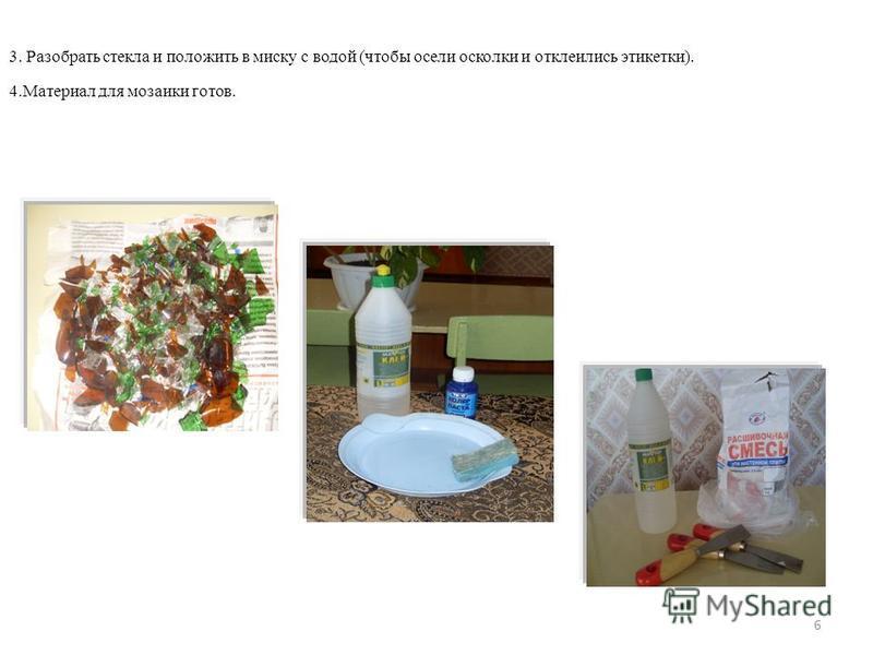 6 3. Разобрать стекла и положить в миску с водой (чтобы осели осколки и отклеились этикетки). 4. Материал для мозаики готов.