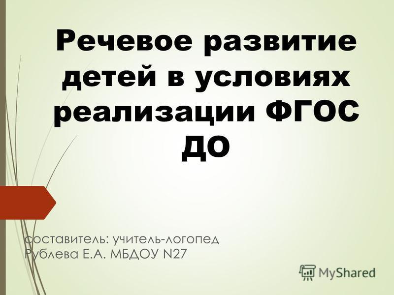 Речевое развитие детей в условиях реализации ФГОС ДО составитель: учитель-логопед Рублева Е.А. МБДОУ N27