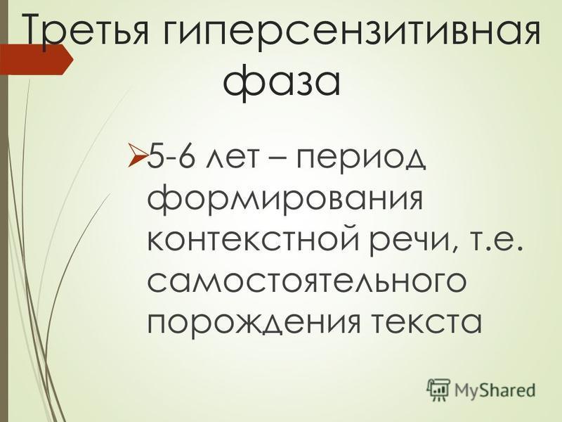 Третья гиперсензитивная фаза 5-6 лет – период формирования контекстной речи, т.е. самостоятельного порождения текста