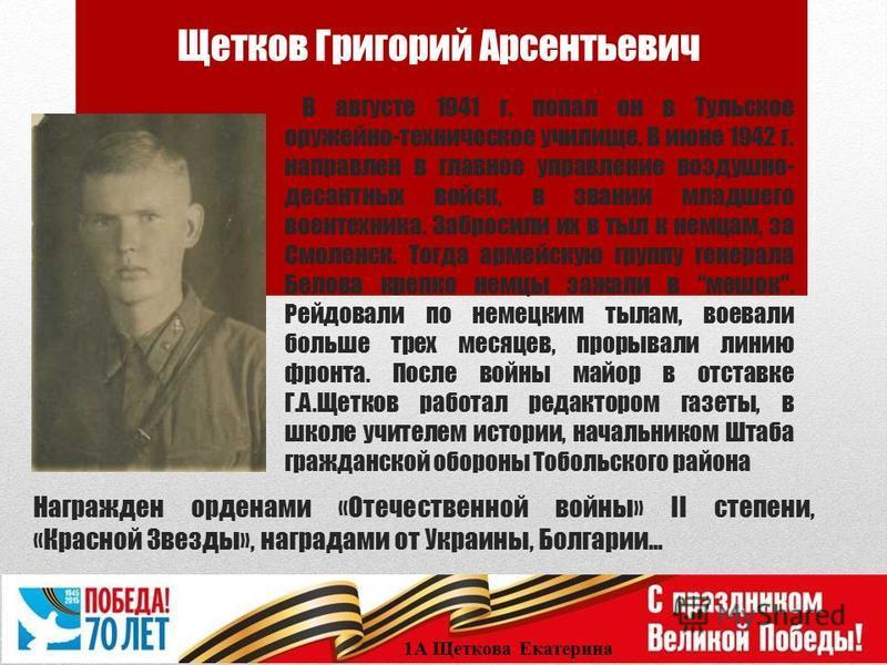 Щетков Григорий Арсентьевич 1А Щеткова Екатерина В августе 1941 г. попал он в Тульское оружейно-техническое училище. В июне 1942 г. направлен в главное управление воздушно- десантных войск, в звании младшего воентехника. Забросили их в тыл к немцам,