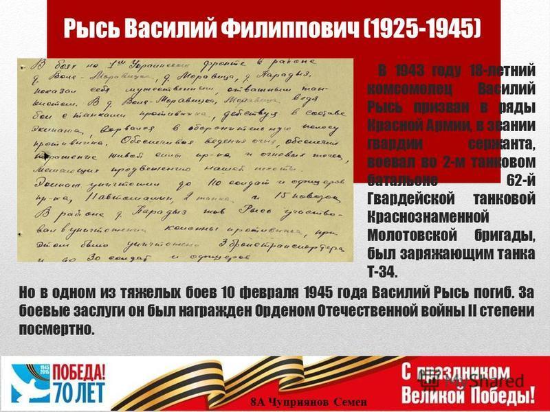 Рысь Василий Филиппович (1925-1945) 8А Чуприянов Семен В 1943 году 18-летний комсомолец Василий Рысь призван в ряды Красной Армии, в звании гвардии сержанта, воевал во 2-м танковом батальоне 62-й Гвардейской танковой Краснознаменной Молотовской брига