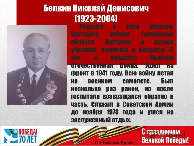 Белкин Николай Денисович (1923-2004) Родился в селе Маулень Уватского района Тюменской области. Поступил в летное училище, закончил в возрасте 17 лет, и началась Великая Отечественная Война. Ушел на фронт в 1941 году. Всю войну летал на военном самол