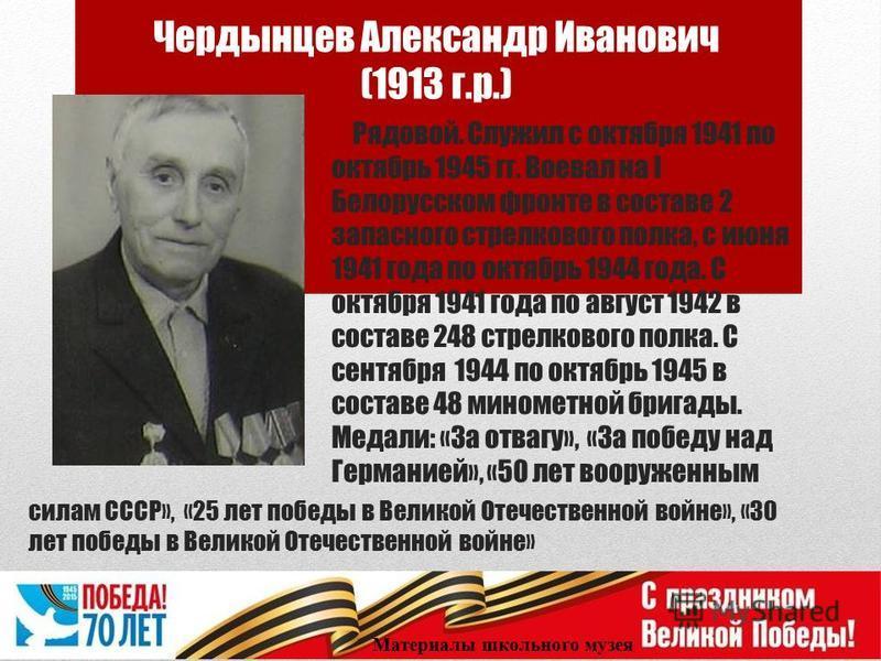 Чердынцев Александр Иванович (1913 г.р.) Рядовой. Служил с октября 1941 по октябрь 1945 гг. Воевал на I Белорусском фронте в составе 2 запасного стрелкового полка, с июня 1941 года по октябрь 1944 года. С октября 1941 года по август 1942 в составе 24
