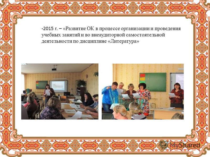 -2015 г. – «Развитие ОК в процессе организации и проведения учебных занятий и во внеаудиторной самостоятельной деятельности по дисциплине «Литература»