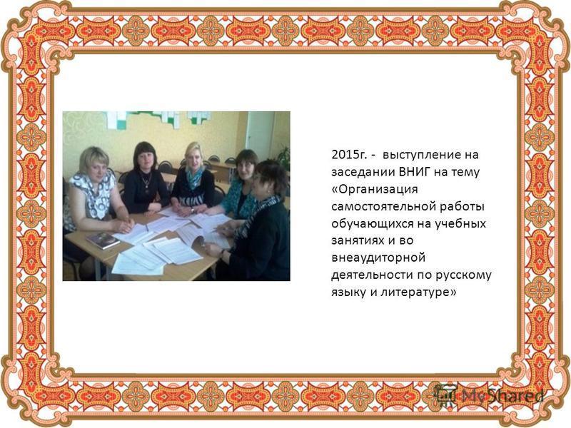 2015 г. - выступление на заседании ВНИГ на тему «Организация самостоятельной работы обучающихся на учебных занятиях и во внеаудиторной деятельности по русскому языку и литературе»