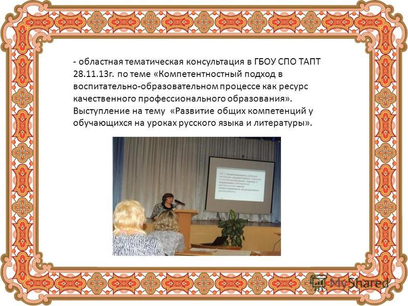- областная тематическая консультация в ГБОУ СПО ТАПТ 28.11.13 г. по теме «Компетентностный подход в воспитательно-образовательном процессе как ресурс качественного профессионального образования». Выступление на тему «Развитие общих компетенций у обу