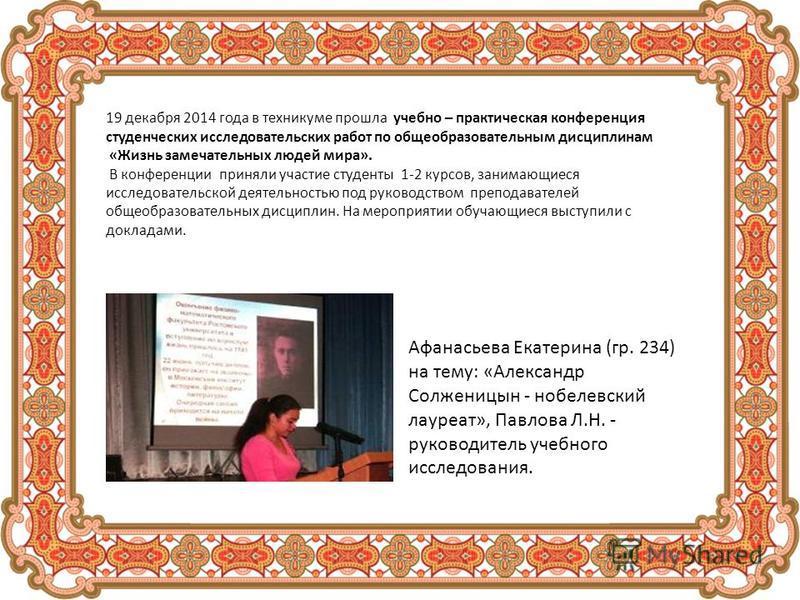 19 декабря 2014 года в техникуме прошла учебно – практическая конференция студенческих исследовательских работ по общеобразовательным дисциплинам «Жизнь замечательных людей мира». В конференции приняли участие студенты 1-2 курсов, занимающиеся исслед
