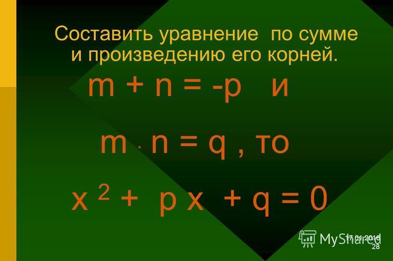 17.01.2016 27 Утверждение обратное теореме Виета. Теорема. Если числа m и n таковы, что их сумма равна - p, а произведение равно q, то эти числа являются корнями уравнения х 2 + ps +q = 0 т.е. m + n = -p ; m * n = q