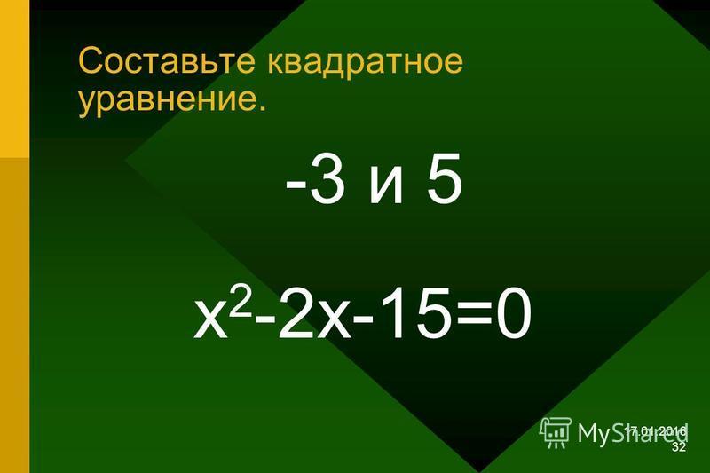 17.01.2016 31 Составьте квадратное уравнение 3 и –5 х 2 + 2 х – 15 = 0