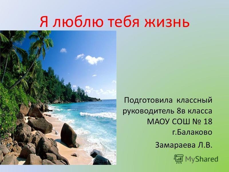 Я люблю тебя жизнь Подготовила классный руководитель 8 в класса МАОУ СОШ 18 г.Балаково Замараева Л.В.