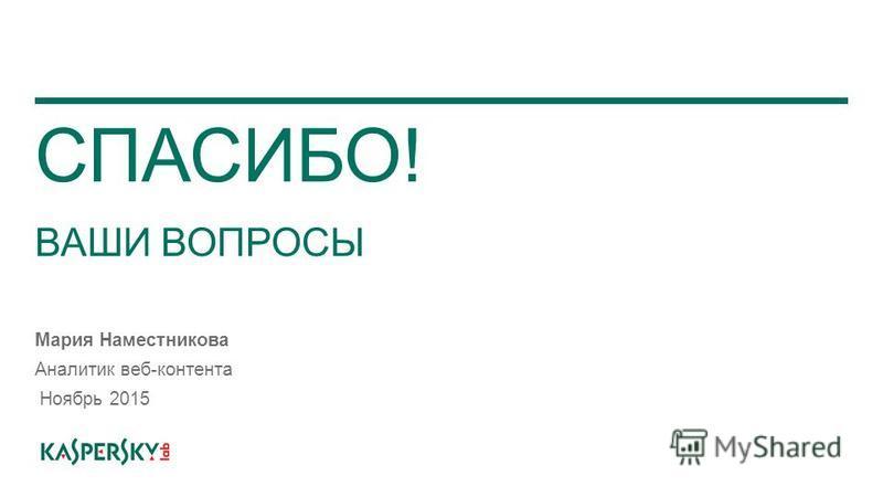 СПАСИБО! ВАШИ ВОПРОСЫ Мария Наместникова Аналитик веб-контента Ноябрь 2015