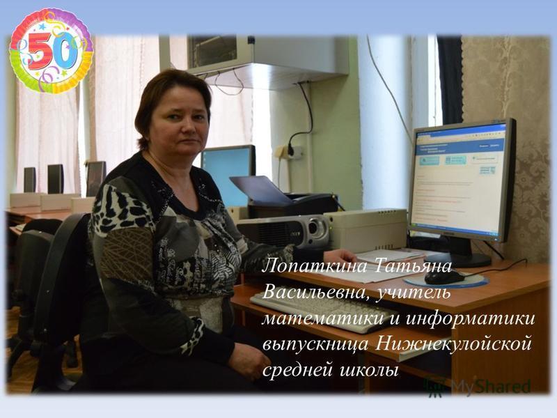 Лопаткина Татьяна Васильевна, учитель математики и информатики выпускница Нижнекулойской средней школы