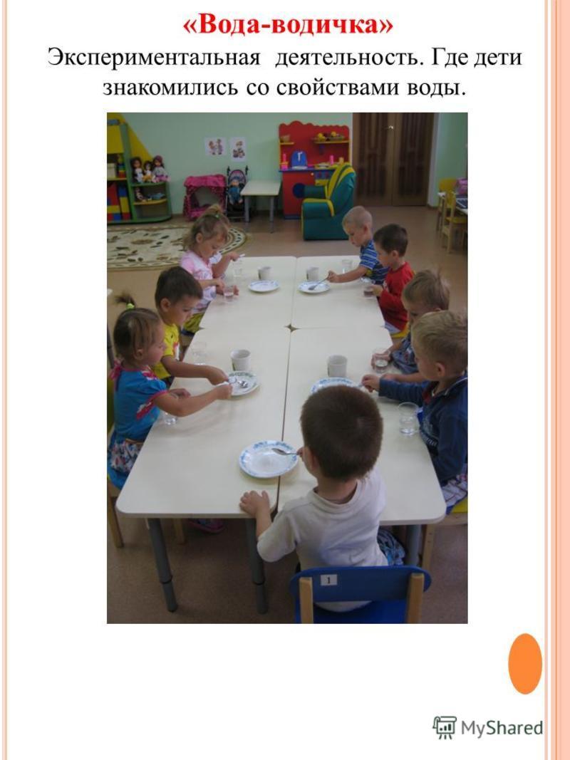 «Вода-водичка» Экспериментальная деятельность. Где дети знакомились со свойствами воды.