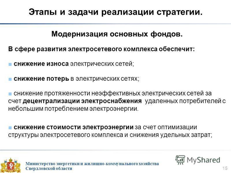 Министерство энергетики и жилищно-коммунального хозяйства Свердловской области 15 Этапы и задачи реализации стратегии. Модернизация основных фондов. В сфере развития электросетевого комплекса обеспечит: снижение износа электрических сетей; снижение п