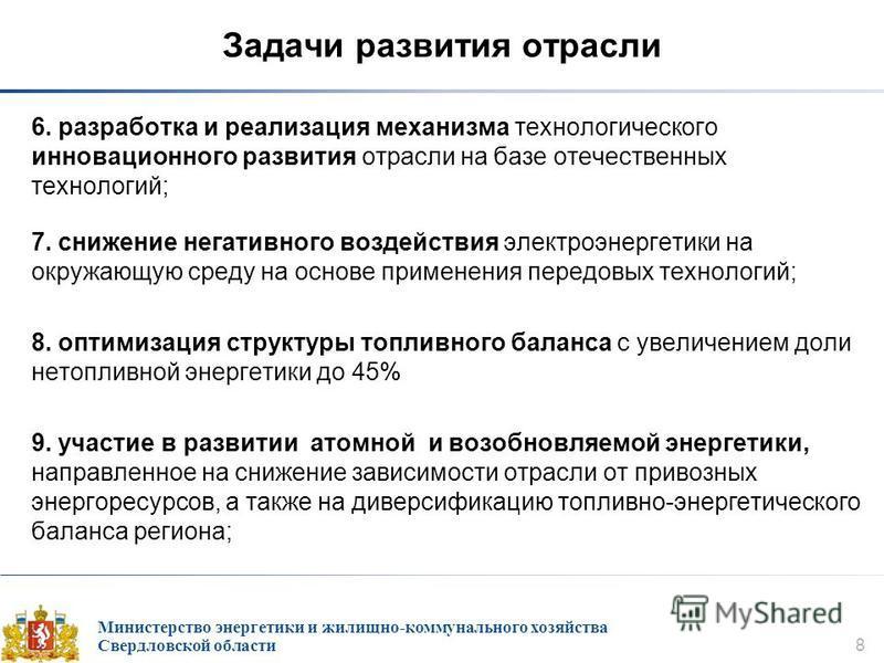 Министерство энергетики и жилищно-коммунального хозяйства Свердловской области 8 Задачи развития отрасли 6. разработка и реализация механизма технологического инновационного развития отрасли на базе отечественных технологий; 7. снижение негативного в