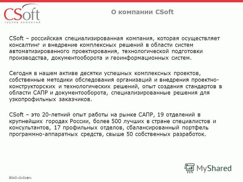 ©ЗАО «Си Софт» О компании CSoft CSoft – российская специализированная компания, которая осуществляет консалтинг и внедрение комплексных решений в области систем автоматизированного проектирования, технологической подготовки производства, документообо